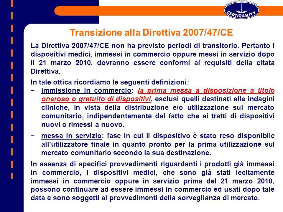 Il documento emesso dalla Comunità Europea pone i seguenti vincoli: ogni decisione dellOrganismo Notificato riguardante il rilascio oppure il rinnovo dei certificati, presa a partire dal 21 marzo 2010, deve prendere in considerazione anche i requisiti della Direttiva 2007/47/CE; Un Fabbricante, che intenda immettere in commercio, dopo il 21 marzo 2010: a.dispositivi medici di nuovo tipo; b.dispositivi medici che sono soggetti a riclassificazione; c.dispositivi medici soggetti a modifiche, che devono essere sottoposte alla valutazione dellOrganismo Notificato, deve chiedere allOrganismo Notificato di effettuare una verifica in conformità alla Direttiva 93/42/CEE emendata dalla Direttiva 2007/47/CE; in tutti gli altri casi, i requisiti della Direttiva 2007/47/CE possono essere valutati dallOrganismo Notificato nel corso di una verifica di sorveglianza periodica.