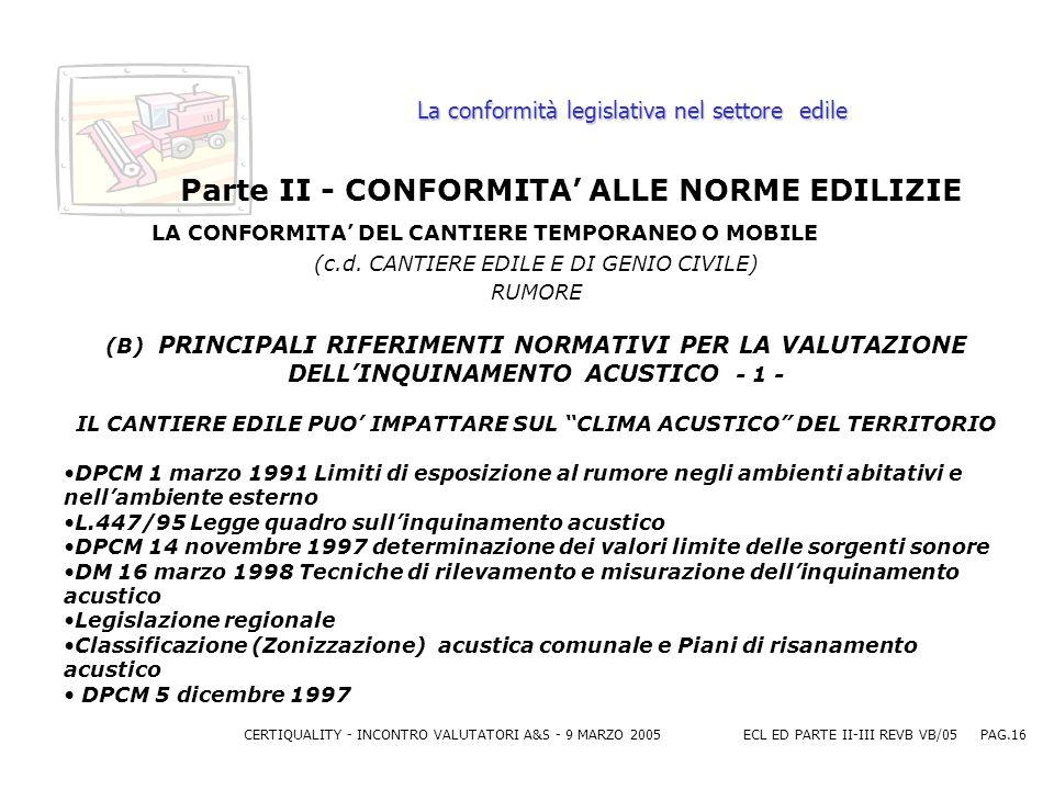CERTIQUALITY - INCONTRO VALUTATORI A&S - 9 MARZO 2005ECL ED PARTE II-III REVB VB/05 PAG.16 La conformità legislativa nel settore edile Parte II - CONFORMITA ALLE NORME EDILIZIE LA CONFORMITA DEL CANTIERE TEMPORANEO O MOBILE (c.d.