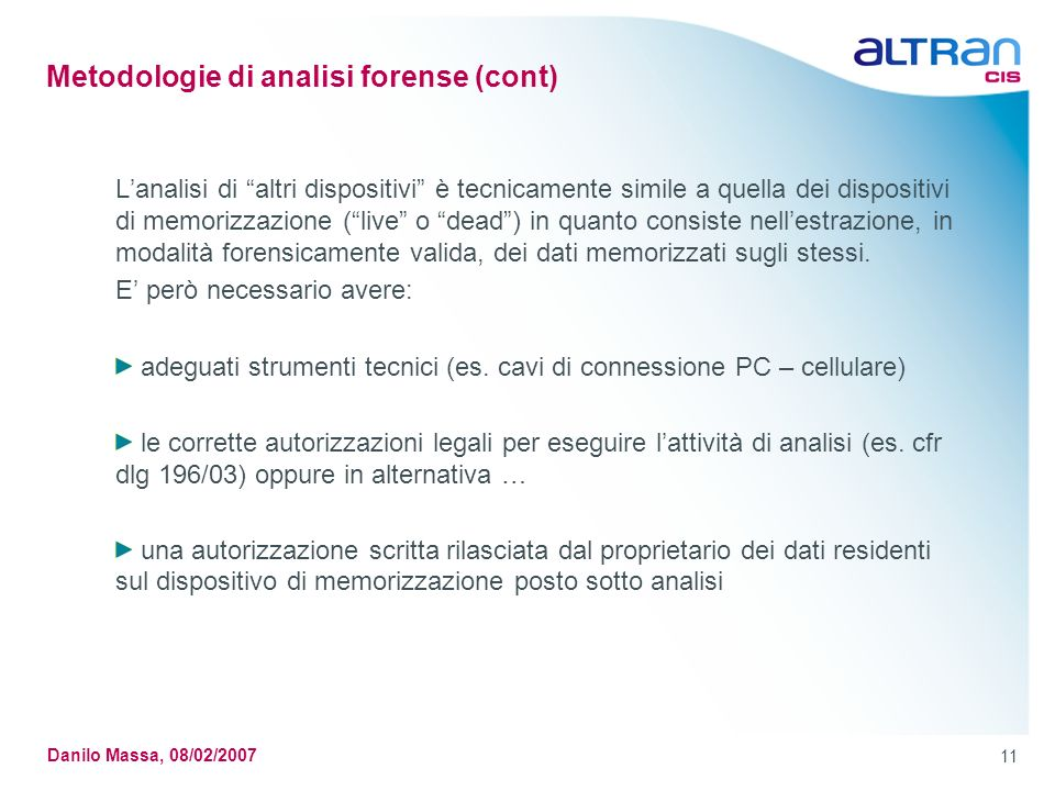 11 Danilo Massa, 08/02/2007 Metodologie di analisi forense (cont) Lanalisi di altri dispositivi è tecnicamente simile a quella dei dispositivi di memo