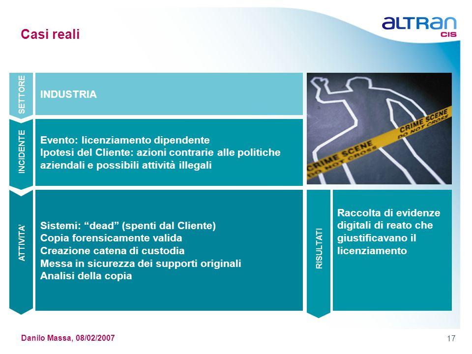 17 Danilo Massa, 08/02/2007 Casi reali Sistemi: dead (spenti dal Cliente) Copia forensicamente valida Creazione catena di custodia Messa in sicurezza