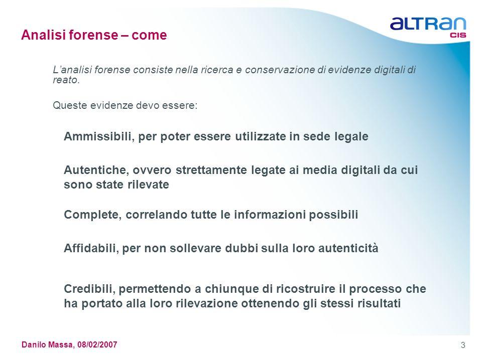 3 Danilo Massa, 08/02/2007 Analisi forense – come Lanalisi forense consiste nella ricerca e conservazione di evidenze digitali di reato.