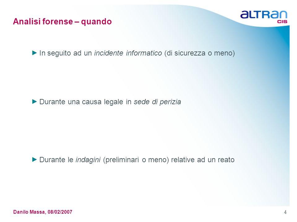 4 Danilo Massa, 08/02/2007 Analisi forense – quando In seguito ad un incidente informatico (di sicurezza o meno) Durante una causa legale in sede di p