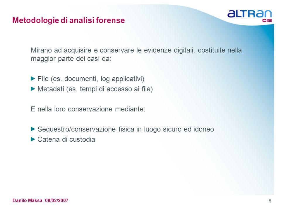 6 Danilo Massa, 08/02/2007 Metodologie di analisi forense Mirano ad acquisire e conservare le evidenze digitali, costituite nella maggior parte dei casi da: File (es.