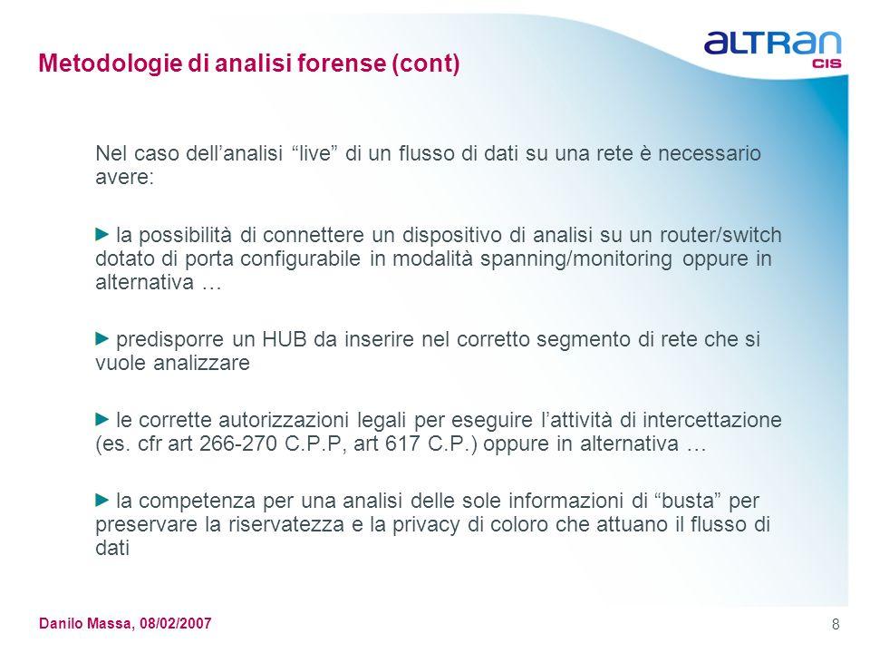 8 Danilo Massa, 08/02/2007 Metodologie di analisi forense (cont) Nel caso dellanalisi live di un flusso di dati su una rete è necessario avere: la pos