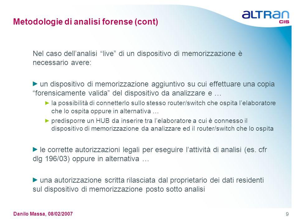 9 Danilo Massa, 08/02/2007 Metodologie di analisi forense (cont) Nel caso dellanalisi live di un dispositivo di memorizzazione è necessario avere: un