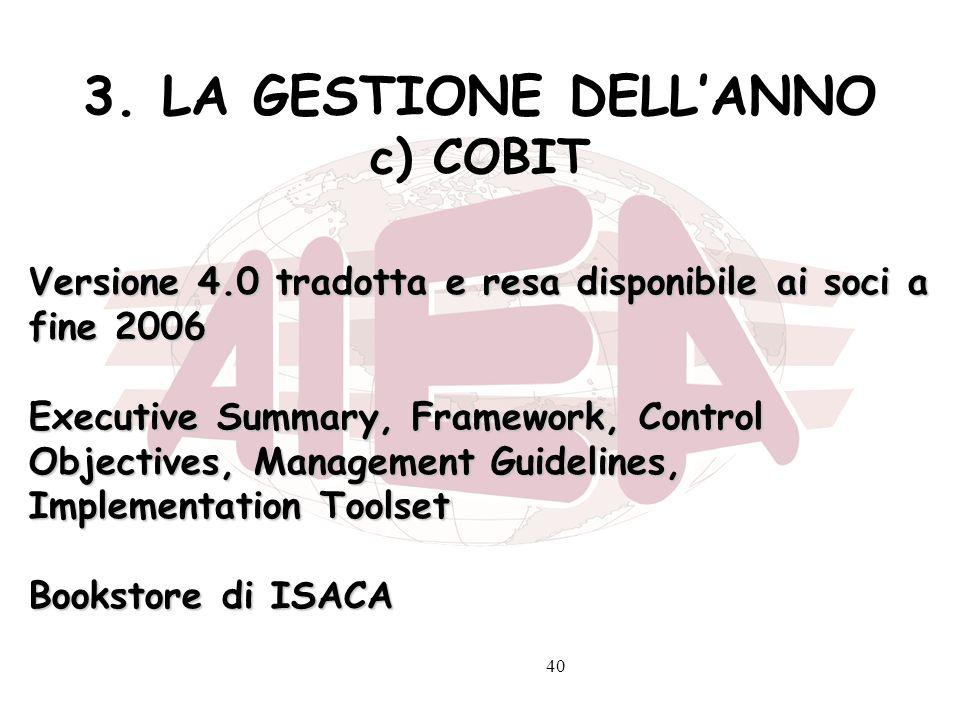 40 3. LA GESTIONE DELLANNO c) COBIT Versione 4.0 tradotta e resa disponibile ai soci a fine 2006 Executive Summary, Framework, Control Objectives, Man