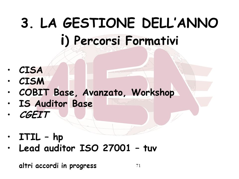 71 3. LA GESTIONE DELLANNO i ) Percorsi Formativi CISA CISM COBIT Base, Avanzato, Workshop IS Auditor Base CGEIT ITIL – hp Lead auditor ISO 27001 – tu