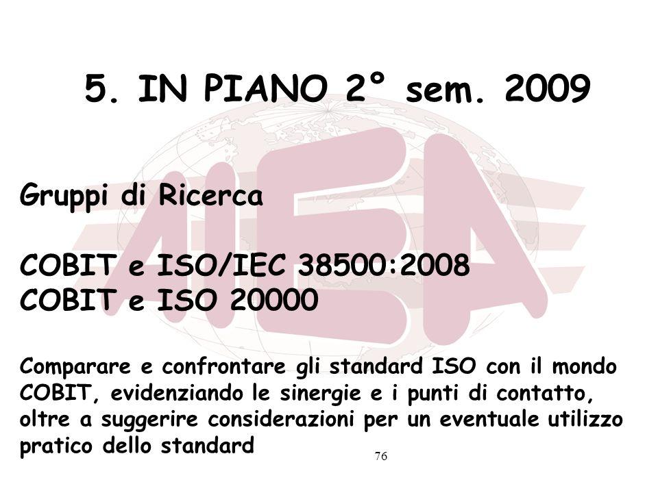 76 5. IN PIANO 2° sem. 2009 Gruppi di Ricerca COBIT e ISO/IEC 38500:2008 COBIT e ISO 20000 Comparare e confrontare gli standard ISO con il mondo COBIT