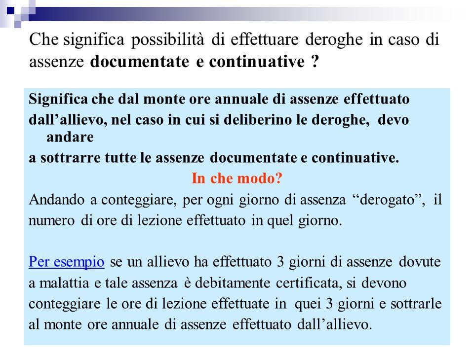 MARIO FRACCARO11 Significa che dal monte ore annuale di assenze effettuato dallallievo, nel caso in cui si deliberino le deroghe, devo andare a sottrarre tutte le assenze documentate e continuative.