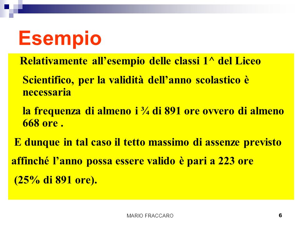 MARIO FRACCARO6 Esempio Relativamente allesempio delle classi 1^ del Liceo Scientifico, per la validità dellanno scolastico è necessaria la frequenza di almeno i ¾ di 891 ore ovvero di almeno 668 ore.