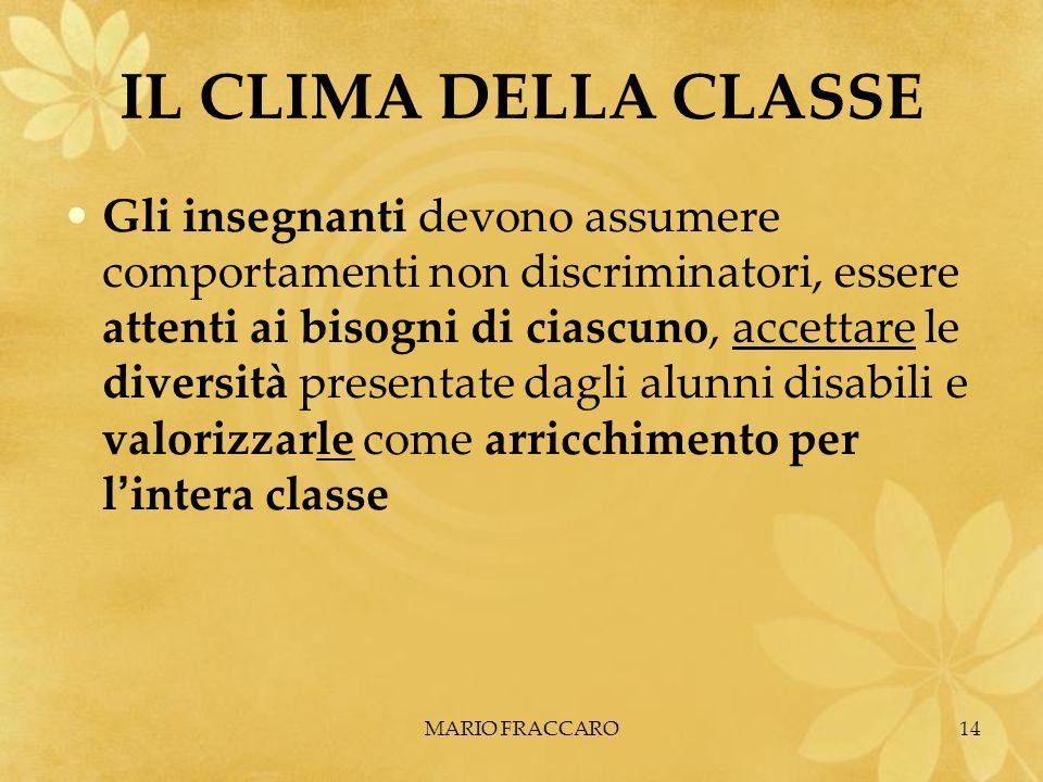 MARIO FRACCARO14 IL CLIMA DELLA CLASSE Gli insegnanti devono assumere comportamenti non discriminatori, essere attenti ai bisogni di ciascuno, accetta