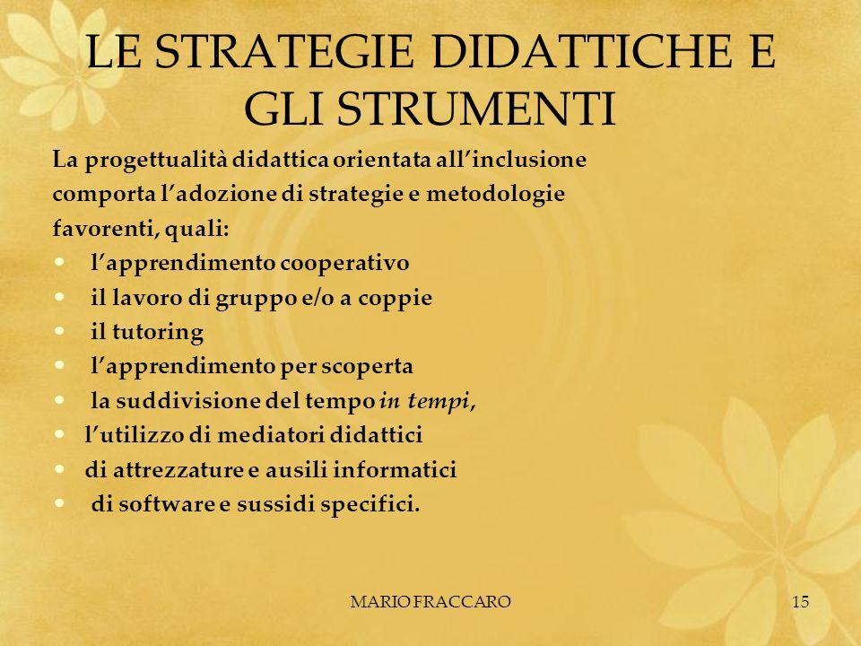 MARIO FRACCARO15 LE STRATEGIE DIDATTICHE E GLI STRUMENTI La progettualità didattica orientata allinclusione comporta ladozione di strategie e metodolo