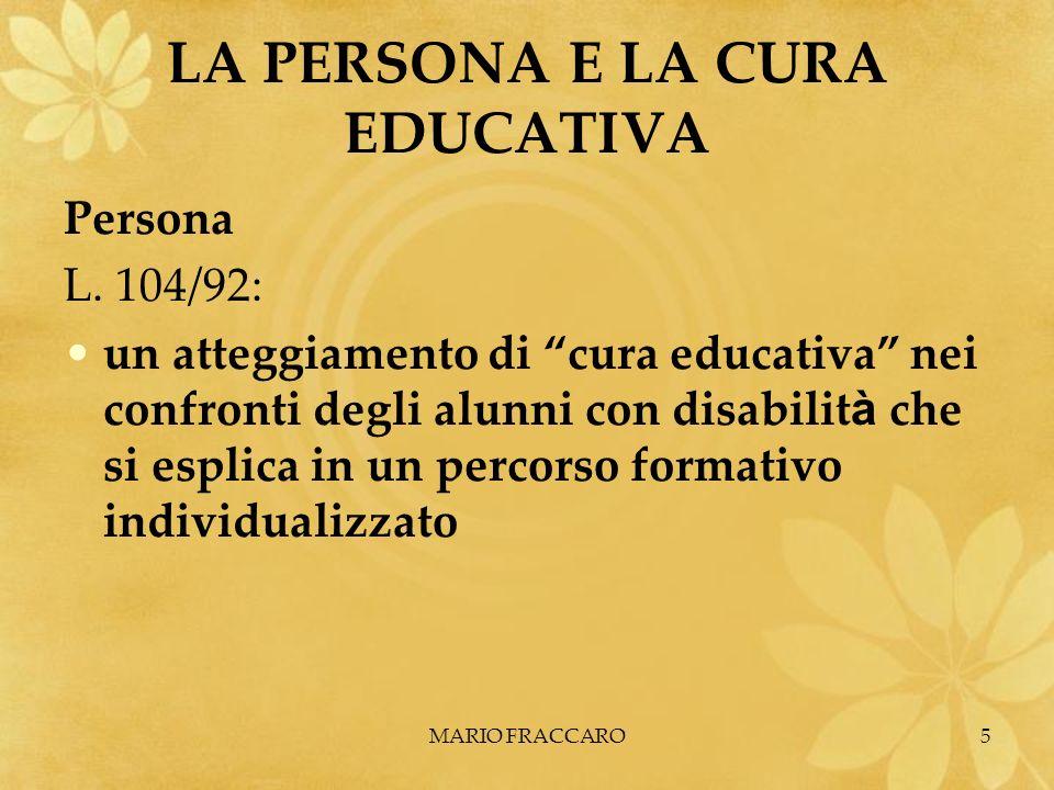 MARIO FRACCARO5 LA PERSONA E LA CURA EDUCATIVA Persona L. 104/92: un atteggiamento di cura educativa nei confronti degli alunni con disabilit à che si