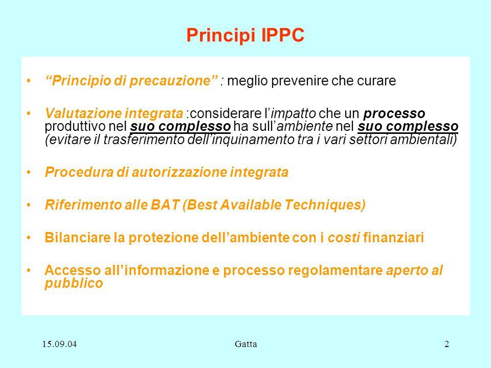15.09.04Gatta2 Principi IPPC Principio di precauzione : meglio prevenire che curare Valutazione integrata :considerare limpatto che un processo produt