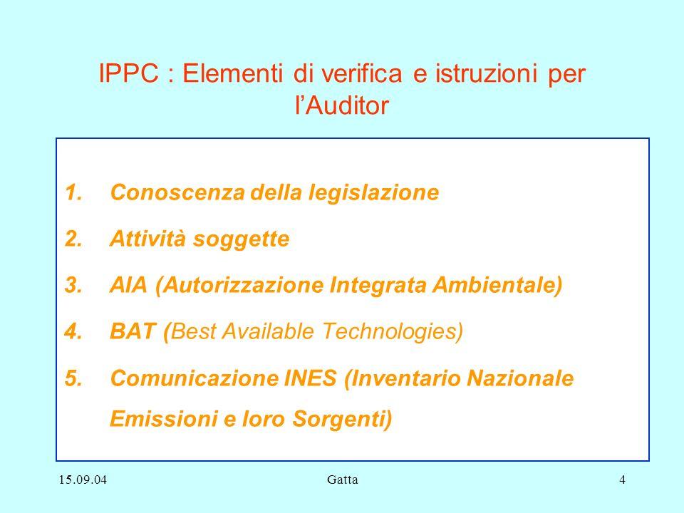 15.09.04Gatta4 IPPC : Elementi di verifica e istruzioni per lAuditor 1.Conoscenza della legislazione 2.Attività soggette 3.AIA (Autorizzazione Integra