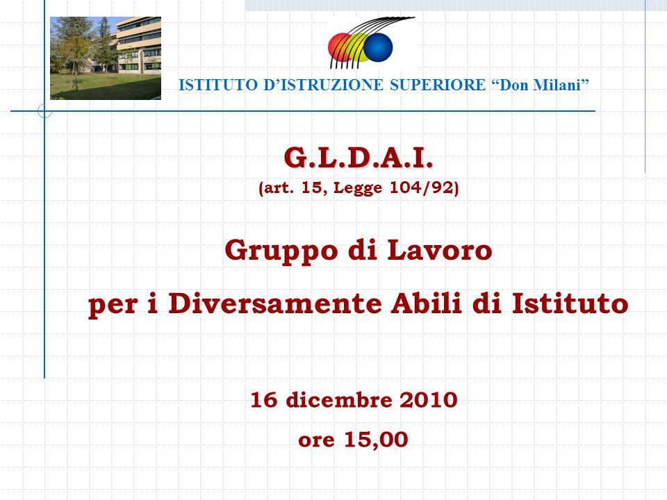 G.L.D.A.I. (art. 15, Legge 104/92) Gruppo di Lavoro per i Diversamente Abili di Istituto 16 dicembre 2010 ore 15,00 ISTITUTO DISTRUZIONE SUPERIORE Don