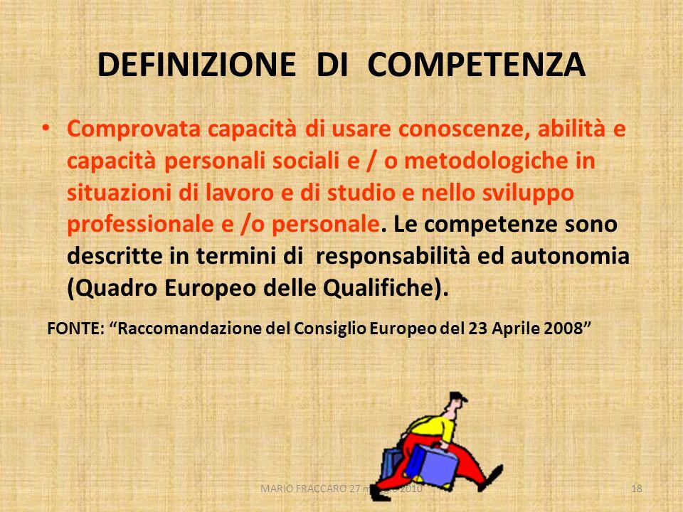 MARIO FRACCARO 27 maggio 201018 DEFINIZIONE DI COMPETENZA Comprovata capacità di usare conoscenze, abilità e capacità personali sociali e / o metodolo
