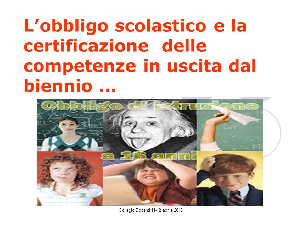 Collegio Docenti 11-12 aprile 2013 Lobbligo scolastico e la certificazione delle competenze in uscita dal biennio …