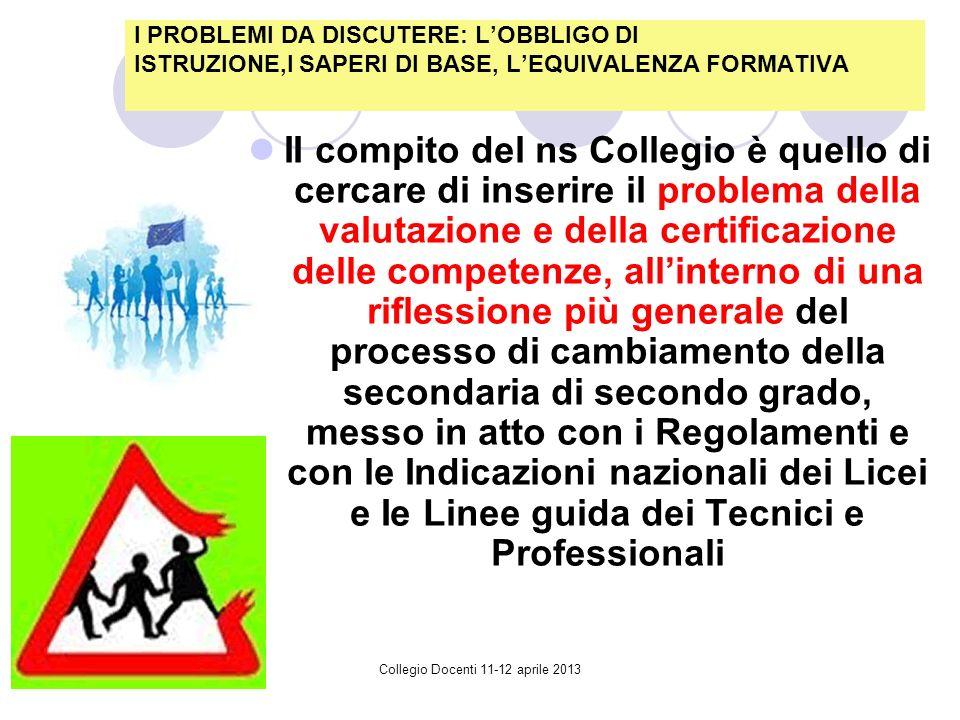 Collegio Docenti 11-12 aprile 2013 II compito del ns Collegio è quello di cercare di inserire il problema della valutazione e della certificazione delle competenze, allinterno di una riflessione più generale del processo di cambiamento della secondaria di secondo grado, messo in atto con i Regolamenti e con le Indicazioni nazionali dei Licei e Ie Linee guida dei Tecnici e Professionali I PROBLEMI DA DISCUTERE: LOBBLIGO DI ISTRUZIONE,I SAPERI DI BASE, LEQUIVALENZA FORMATIVA