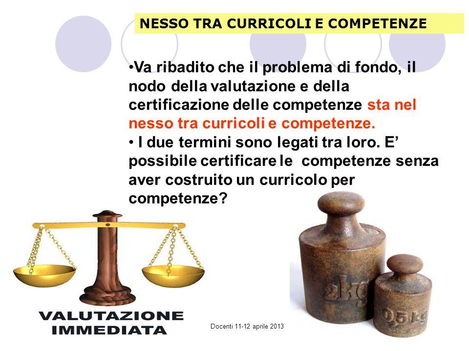 Collegio Docenti 11-12 aprile 2013 Va ribadito che il problema di fondo, il nodo della valutazione e della certificazione delle competenze sta nel nesso tra curricoli e competenze.