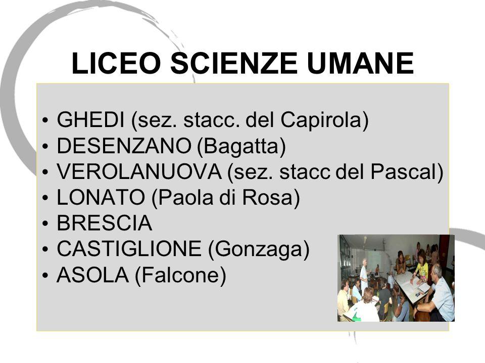 LICEO SCIENZE UMANE GHEDI (sez. stacc. del Capirola) DESENZANO (Bagatta) VEROLANUOVA (sez. stacc del Pascal) LONATO (Paola di Rosa) BRESCIA CASTIGLION