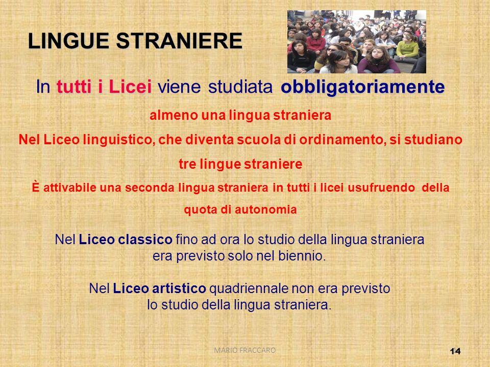 MARIO FRACCARO14 tutti i Liceiobbligatoriamente In tutti i Licei viene studiata obbligatoriamente almeno una lingua straniera Nel Liceo linguistico, c