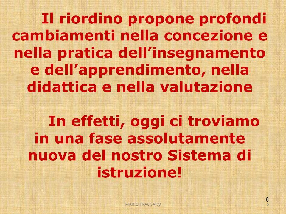 MARIO FRACCARO6 6 Il riordino propone profondi cambiamenti nella concezione e nella pratica dellinsegnamento e dellapprendimento, nella didattica e ne