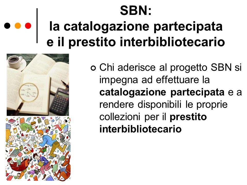 SBN: la catalogazione partecipata e il prestito interbibliotecario Chi aderisce al progetto SBN si impegna ad effettuare la catalogazione partecipata