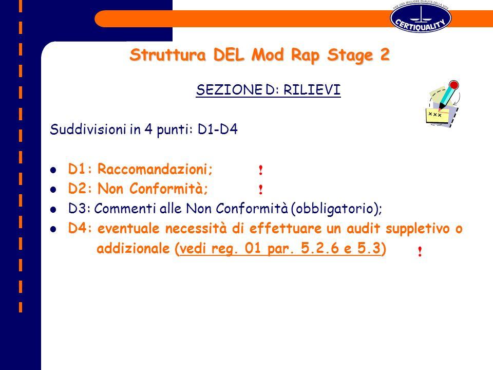Struttura DEL Mod Rap Stage 2 SEZIONE D: RILIEVI Suddivisioni in 4 punti: D1-D4 D1: Raccomandazioni; D2: Non Conformità; D3: Commenti alle Non Conformità (obbligatorio); D4: eventuale necessità di effettuare un audit suppletivo o addizionale (vedi reg.
