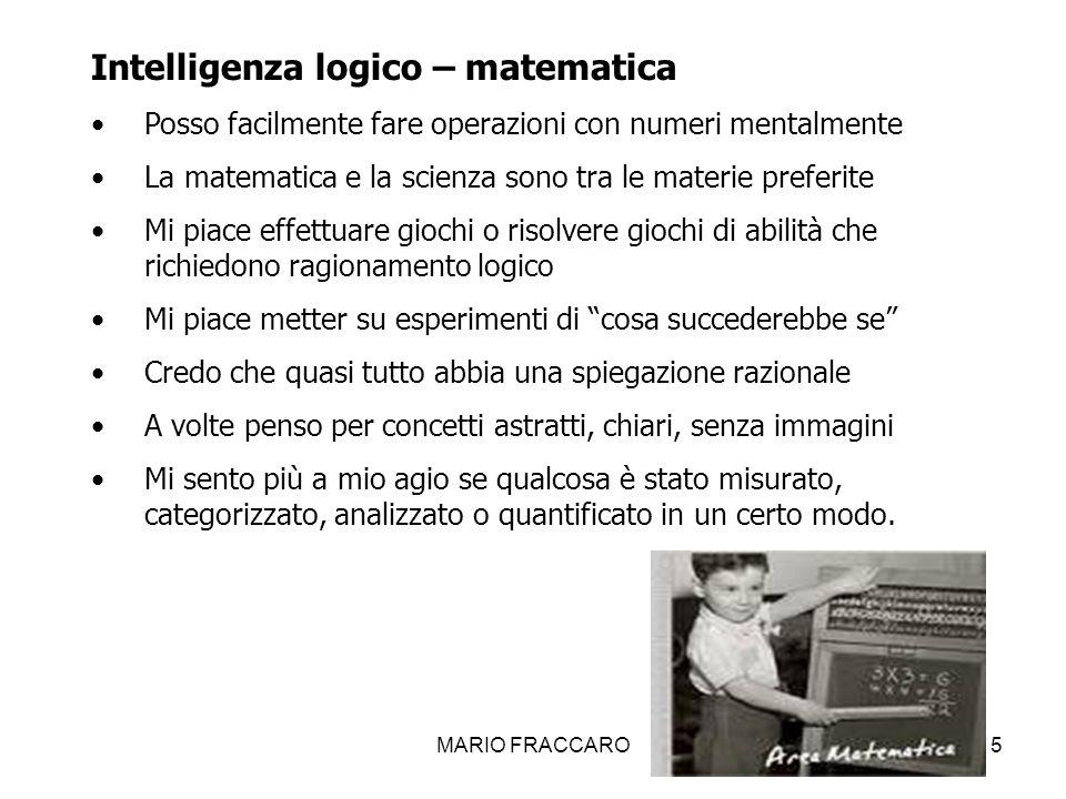 MARIO FRACCARO15 Intelligenza logico – matematica Posso facilmente fare operazioni con numeri mentalmente La matematica e la scienza sono tra le mater