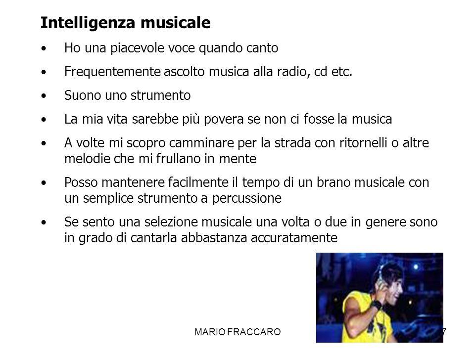 MARIO FRACCARO17 Intelligenza musicale Ho una piacevole voce quando canto Frequentemente ascolto musica alla radio, cd etc. Suono uno strumento La mia