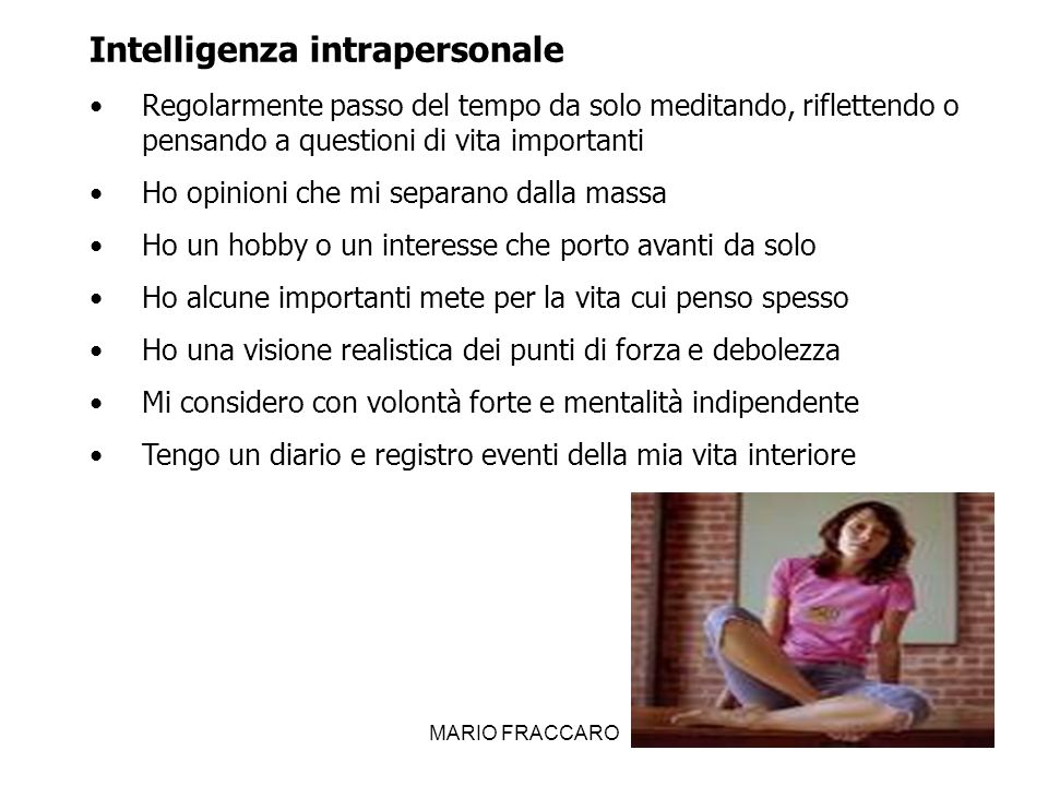 MARIO FRACCARO21 Intelligenza intrapersonale Regolarmente passo del tempo da solo meditando, riflettendo o pensando a questioni di vita importanti Ho