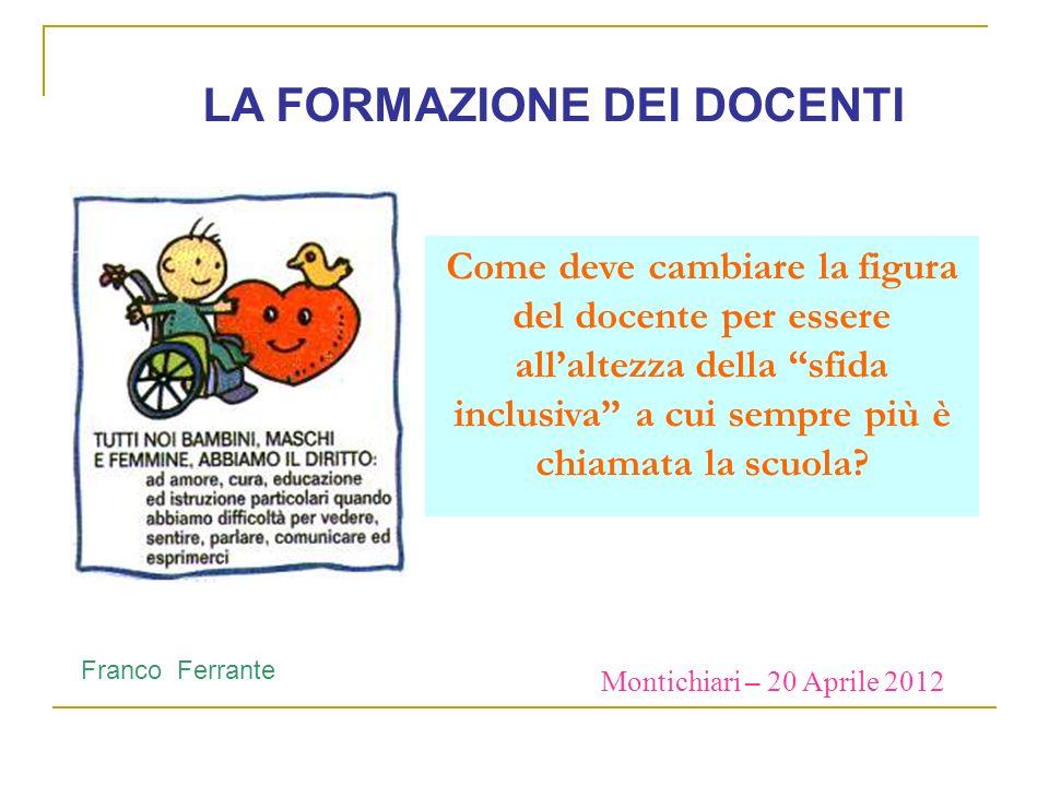 Montichiari – 20 Aprile 2012 Franco Ferrante LA FORMAZIONE DEI DOCENTI Come deve cambiare la figura del docente per essere allaltezza della sfida incl