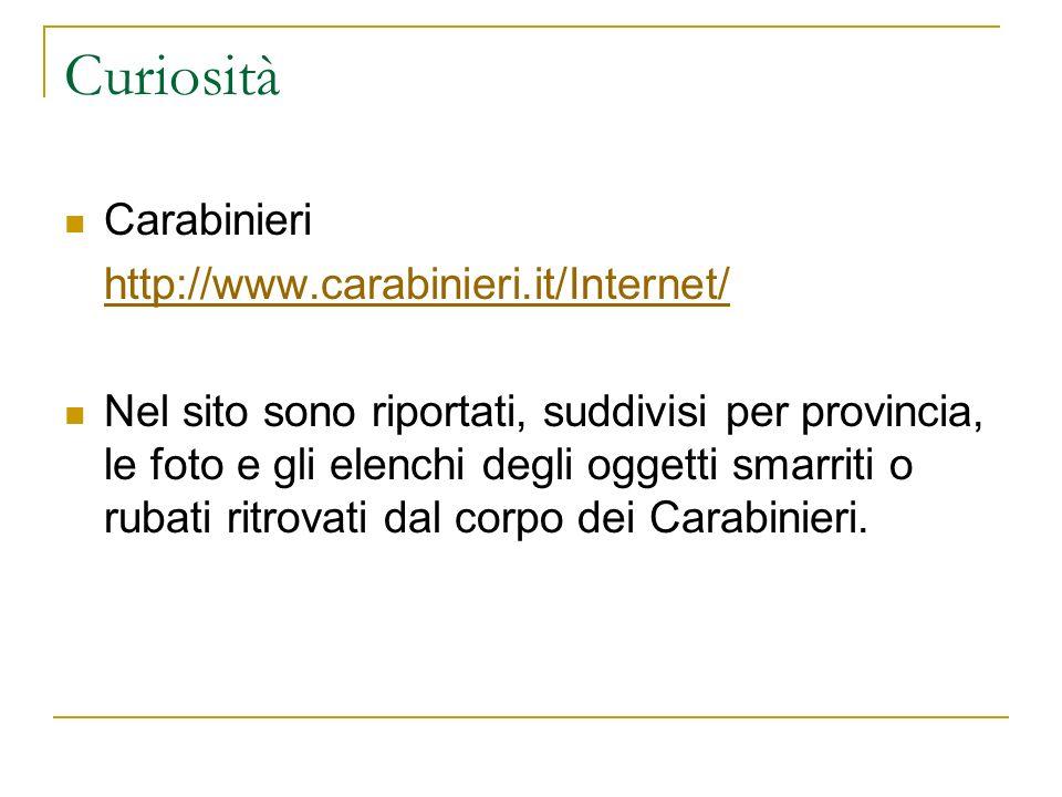 Curiosità Carabinieri http://www.carabinieri.it/Internet/ Nel sito sono riportati, suddivisi per provincia, le foto e gli elenchi degli oggetti smarriti o rubati ritrovati dal corpo dei Carabinieri.