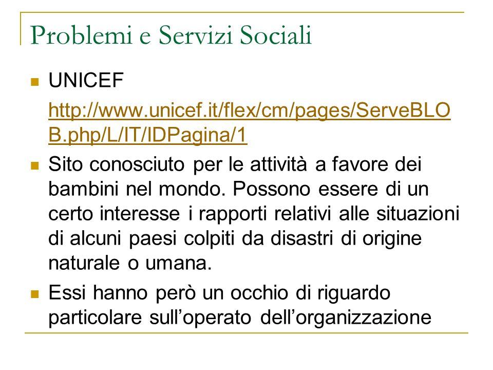 Problemi e Servizi Sociali UNICEF http://www.unicef.it/flex/cm/pages/ServeBLO B.php/L/IT/IDPagina/1 Sito conosciuto per le attività a favore dei bambini nel mondo.