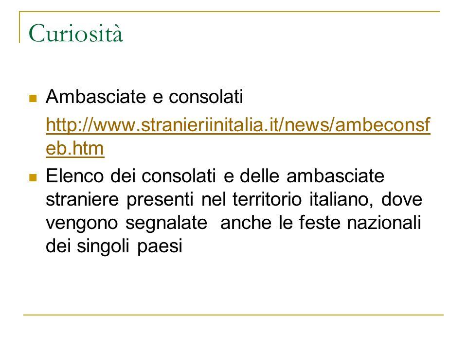 Curiosità Ambasciate e consolati http://www.stranieriinitalia.it/news/ambeconsf eb.htm Elenco dei consolati e delle ambasciate straniere presenti nel territorio italiano, dove vengono segnalate anche le feste nazionali dei singoli paesi