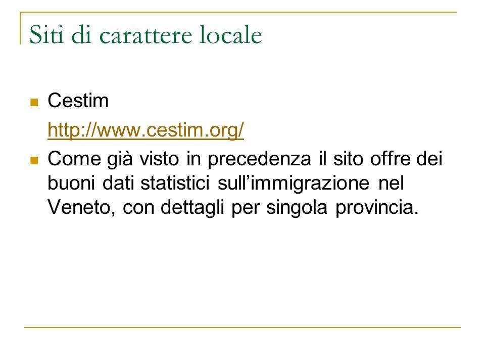 Siti di carattere locale Cestim http://www.cestim.org/ Come già visto in precedenza il sito offre dei buoni dati statistici sullimmigrazione nel Veneto, con dettagli per singola provincia.