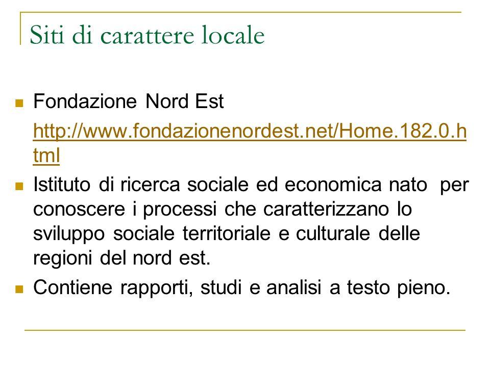 Siti di carattere locale Fondazione Nord Est http://www.fondazionenordest.net/Home.182.0.h tml Istituto di ricerca sociale ed economica nato per conos