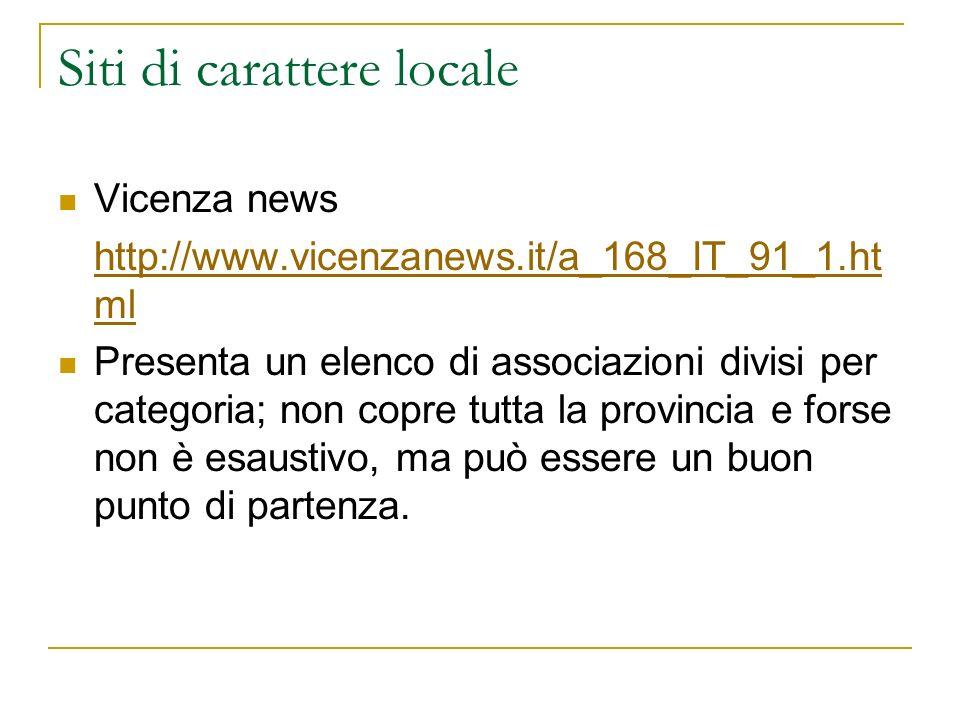 Siti di carattere locale Vicenza news http://www.vicenzanews.it/a_168_IT_91_1.ht ml Presenta un elenco di associazioni divisi per categoria; non copre tutta la provincia e forse non è esaustivo, ma può essere un buon punto di partenza.