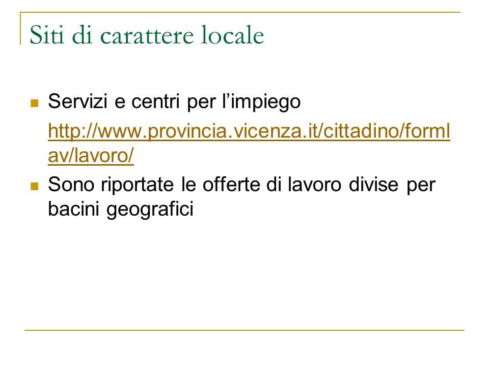 Siti di carattere locale Servizi e centri per limpiego http://www.provincia.vicenza.it/cittadino/forml av/lavoro/ Sono riportate le offerte di lavoro divise per bacini geografici