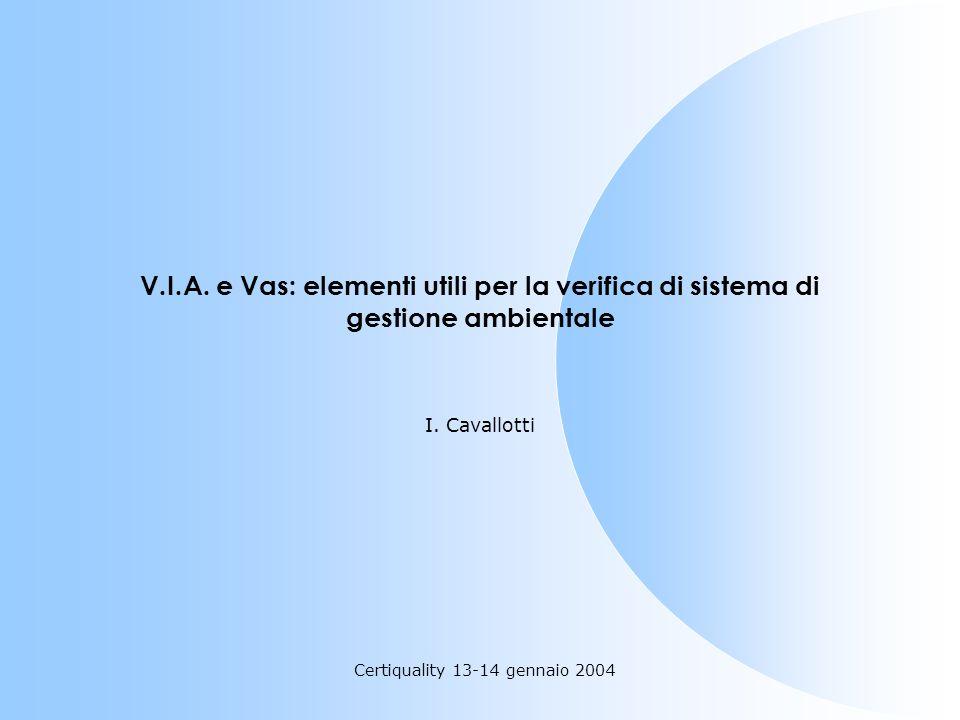 Certiquality 13-14 gennaio 2004 V.I.A. e Vas: elementi utili per la verifica di sistema di gestione ambientale I. Cavallotti