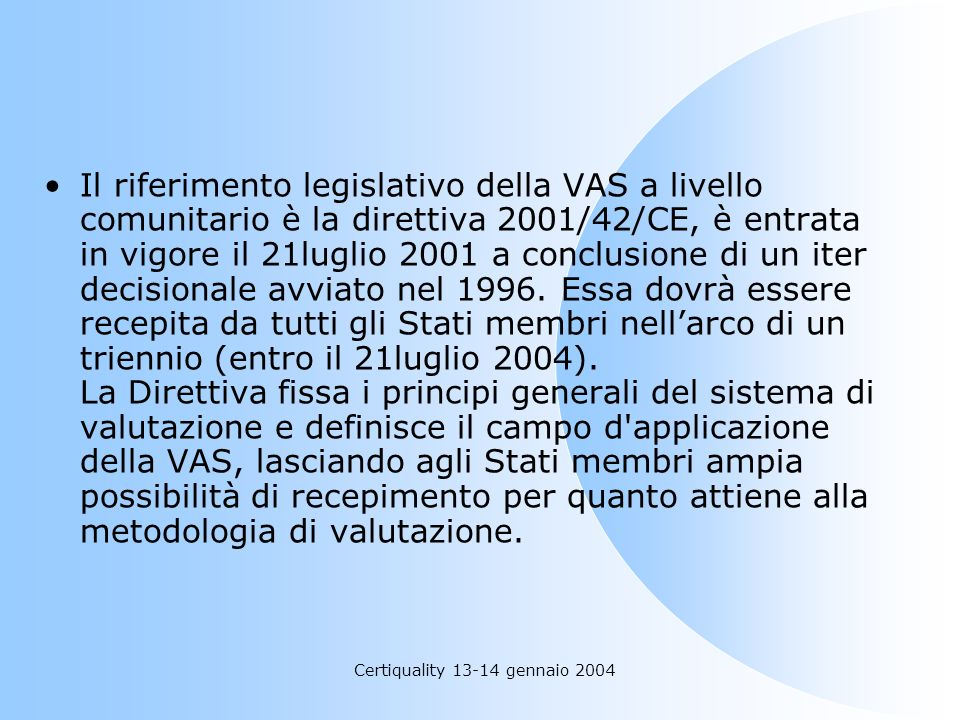 Certiquality 13-14 gennaio 2004 Il riferimento legislativo della VAS a livello comunitario è la direttiva 2001/42/CE, è entrata in vigore il 21luglio