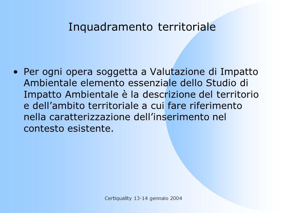 Certiquality 13-14 gennaio 2004 Inquadramento territoriale Per ogni opera soggetta a Valutazione di Impatto Ambientale elemento essenziale dello Studi