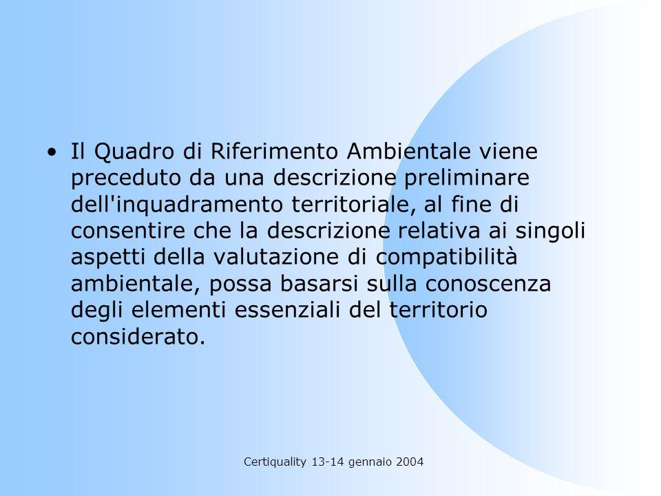 Certiquality 13-14 gennaio 2004 Il Quadro di Riferimento Ambientale viene preceduto da una descrizione preliminare dell'inquadramento territoriale, al