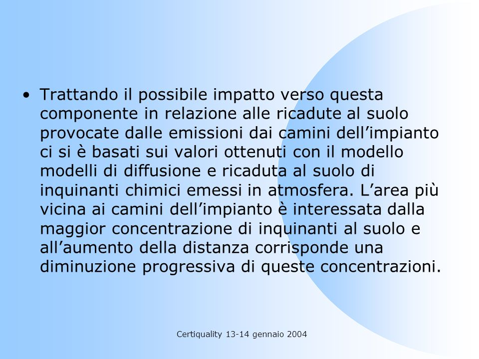 Certiquality 13-14 gennaio 2004 Trattando il possibile impatto verso questa componente in relazione alle ricadute al suolo provocate dalle emissioni d