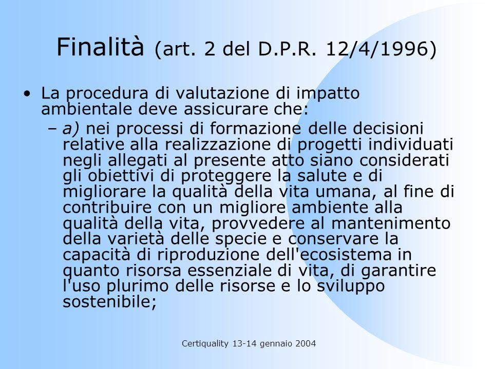 Certiquality 13-14 gennaio 2004 Finalità (art. 2 del D.P.R. 12/4/1996) La procedura di valutazione di impatto ambientale deve assicurare che: –a) nei