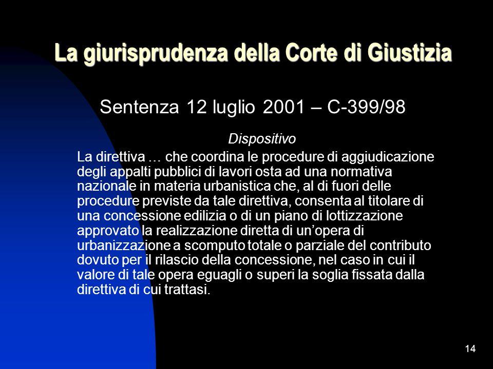 14 La giurisprudenza della Corte di Giustizia Sentenza 12 luglio 2001 – C-399/98 Dispositivo La direttiva … che coordina le procedure di aggiudicazion