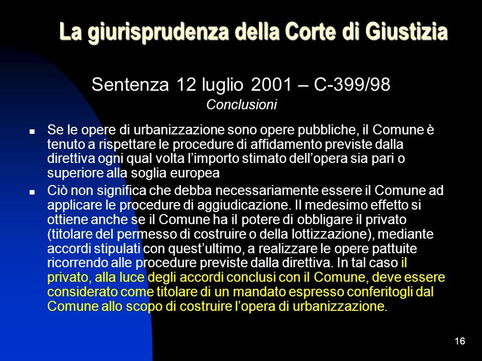 16 La giurisprudenza della Corte di Giustizia Sentenza 12 luglio 2001 – C-399/98 Conclusioni Se le opere di urbanizzazione sono opere pubbliche, il Co