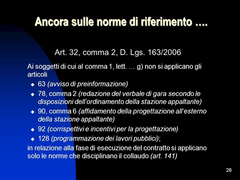 26 Ancora sulle norme di riferimento …. Art. 32, comma 2, D. Lgs. 163/2006 Ai soggetti di cui al comma 1, lett. … g) non si applicano gli articoli 63