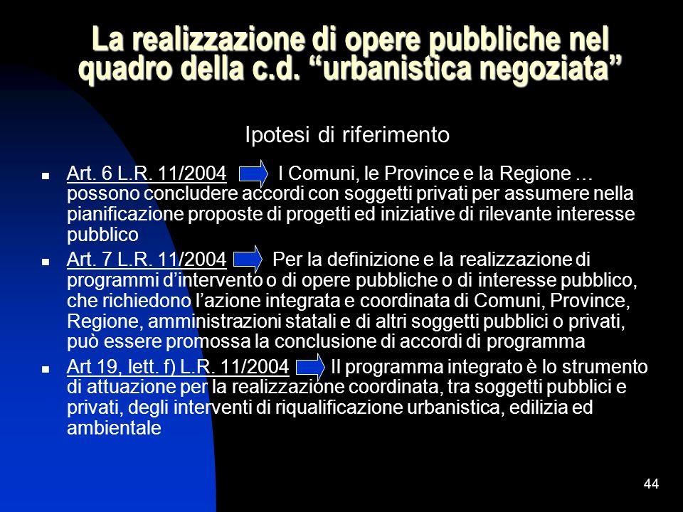 44 La realizzazione di opere pubbliche nel quadro della c.d. urbanistica negoziata Ipotesi di riferimento Art. 6 L.R. 11/2004 I Comuni, le Province e